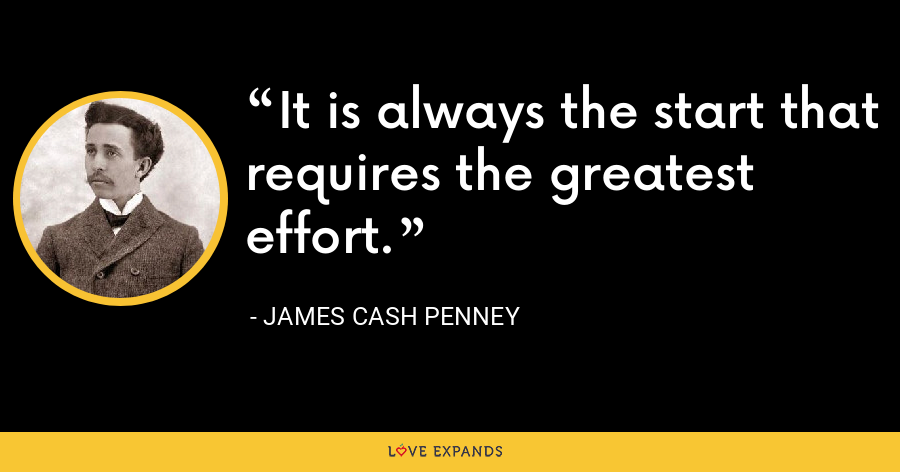 It is always the start that requires the greatest effort. - James Cash Penney