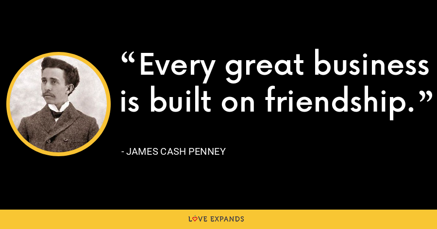 Every great business is built on friendship. - James Cash Penney