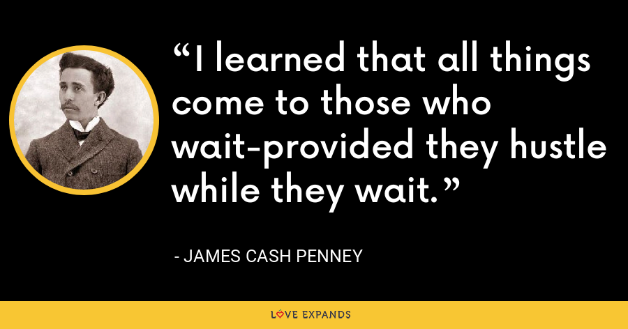 I learned that all things come to those who wait-provided they hustle while they wait. - James Cash Penney