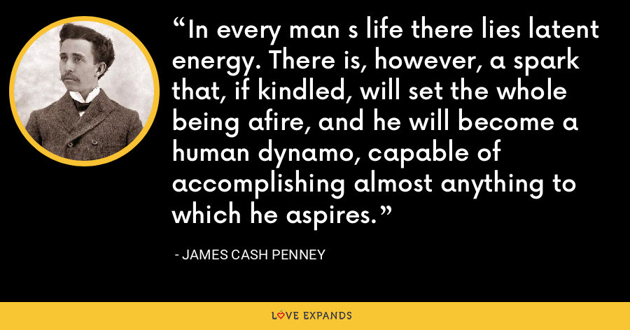 In every man s life there lies latent energy. There is, however, a spark that, if kindled, will set the whole being afire, and he will become a human dynamo, capable of accomplishing almost anything to which he aspires. - James Cash Penney