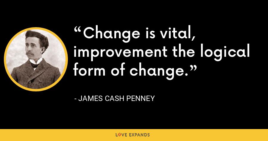 Change is vital, improvement the logical form of change. - James Cash Penney