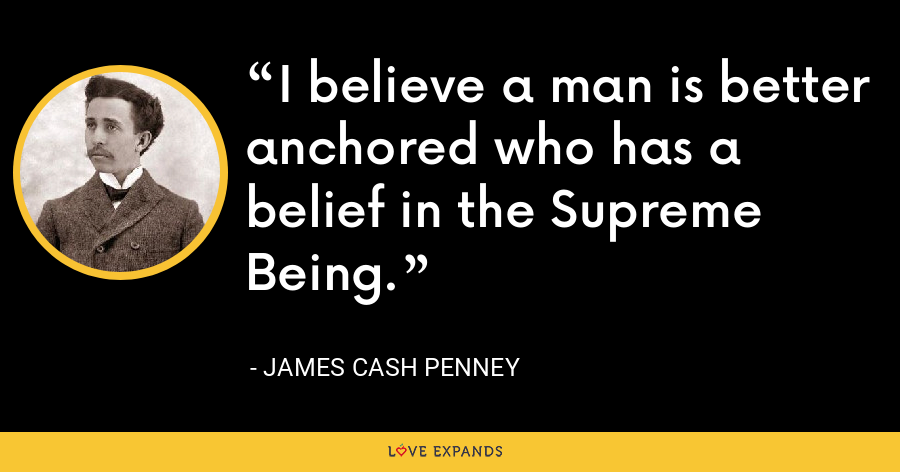 I believe a man is better anchored who has a belief in the Supreme Being. - James Cash Penney
