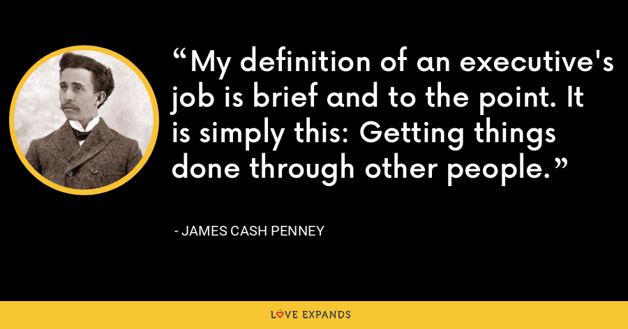 My definition of an executive's job is brief and to the point. It is simply this: Getting things done through other people. - James Cash Penney
