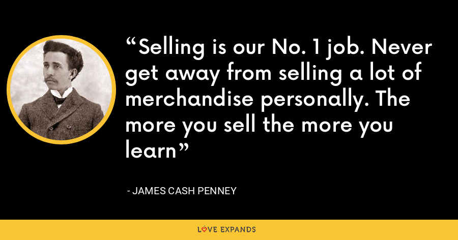 Selling is our No. 1 job. Never get away from selling a lot of merchandise personally. The more you sell the more you learn - James Cash Penney