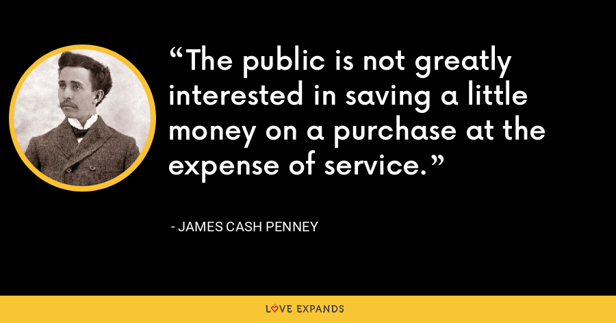The public is not greatly interested in saving a little money on a purchase at the expense of service. - James Cash Penney
