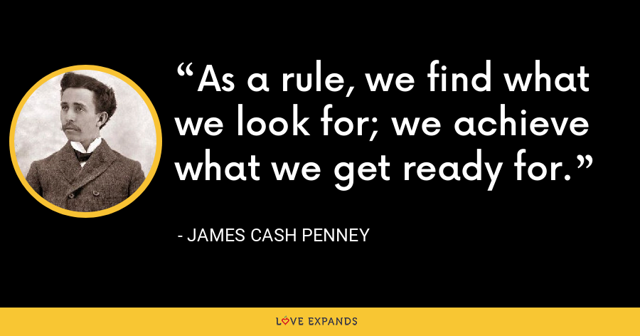 As a rule, we find what we look for; we achieve what we get ready for. - James Cash Penney