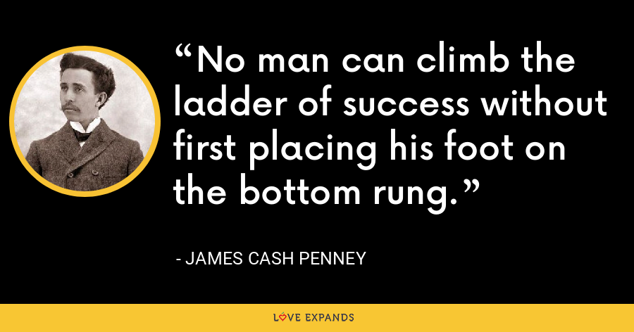 No man can climb the ladder of success without first placing his foot on the bottom rung. - James Cash Penney