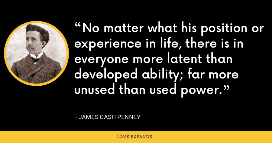No matter what his position or experience in life, there is in everyone more latent than developed ability; far more unused than used power. - James Cash Penney