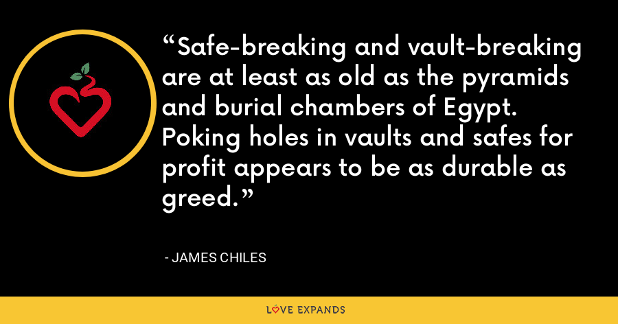 Safe-breaking and vault-breaking are at least as old as the pyramids and burial chambers of Egypt. Poking holes in vaults and safes for profit appears to be as durable as greed. - James Chiles