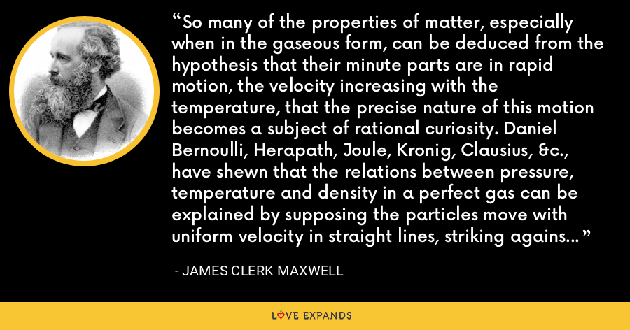 So many of the properties of matter, especially when in the gaseous form, can be deduced from the hypothesis that their minute parts are in rapid motion, the velocity increasing with the temperature, that the precise nature of this motion becomes a subject of rational curiosity. Daniel Bernoulli, Herapath, Joule, Kronig, Clausius, &c., have shewn that the relations between pressure, temperature and density in a perfect gas can be explained by supposing the particles move with uniform velocity in straight lines, striking against the sides of the containing vessel and thus producing pressure. - James Clerk Maxwell