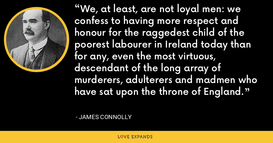 We, at least, are not loyal men: we confess to having more respect and honour for the raggedest child of the poorest labourer in Ireland today than for any, even the most virtuous, descendant of the long array of murderers, adulterers and madmen who have sat upon the throne of England. - James Connolly