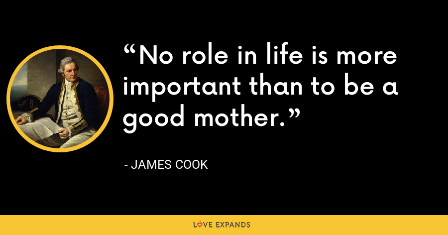 No role in life is more important than to be a good mother. - James Cook