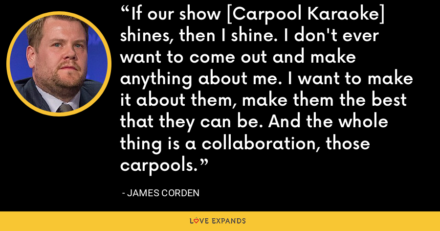 If our show [Carpool Karaoke] shines, then I shine. I don't ever want to come out and make anything about me. I want to make it about them, make them the best that they can be. And the whole thing is a collaboration, those carpools. - James Corden