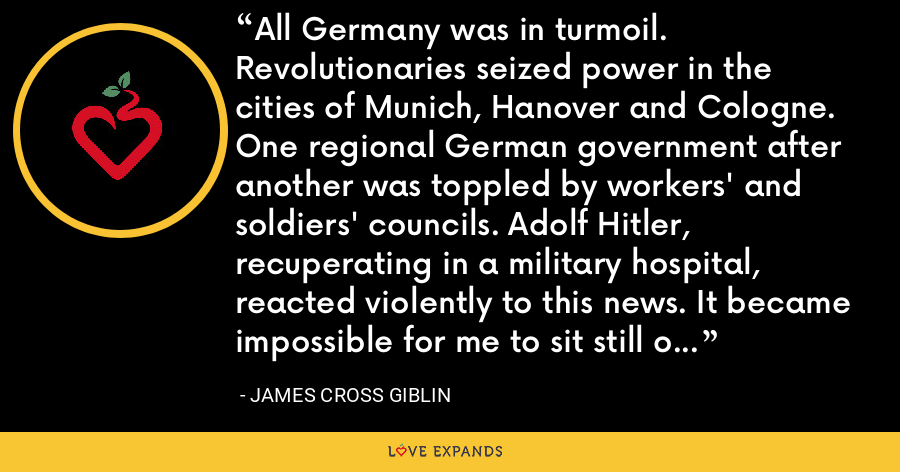 All Germany was in turmoil. Revolutionaries seized power in the cities of Munich, Hanover and Cologne. One regional German government after another was toppled by workers' and soldiers' councils. Adolf Hitler, recuperating in a military hospital, reacted violently to this news. It became impossible for me to sit still one minute more, he wrote in Mein Kampf. - James Cross Giblin