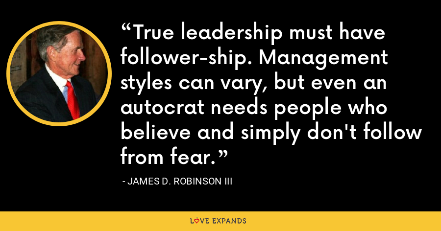 True leadership must have follower-ship. Management styles can vary, but even an autocrat needs people who believe and simply don't follow from fear. - James D. Robinson III
