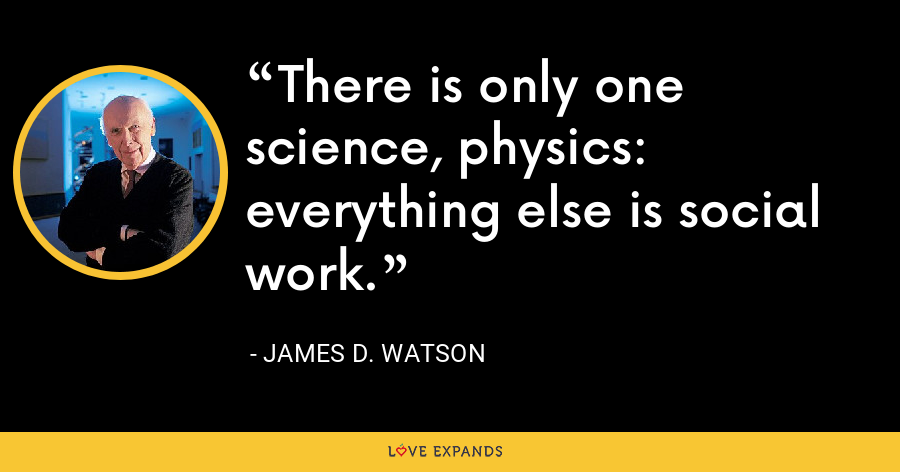There is only one science, physics: everything else is social work. - James D. Watson