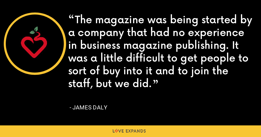 The magazine was being started by a company that had no experience in business magazine publishing. It was a little difficult to get people to sort of buy into it and to join the staff, but we did. - James Daly
