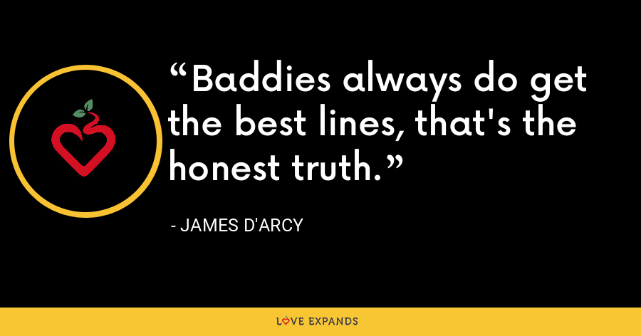 Baddies always do get the best lines, that's the honest truth. - James D'arcy