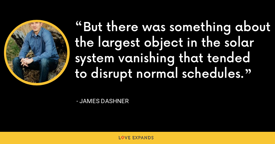 But there was something about the largest object in the solar system vanishing that tended to disrupt normal schedules. - James Dashner