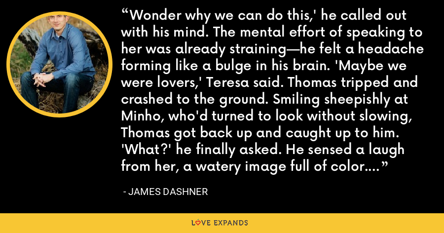 Wonder why we can do this,' he called out with his mind. The mental effort of speaking to her was already straining—he felt a headache forming like a bulge in his brain. 'Maybe we were lovers,' Teresa said. Thomas tripped and crashed to the ground. Smiling sheepishly at Minho, who'd turned to look without slowing, Thomas got back up and caught up to him. 'What?' he finally asked. He sensed a laugh from her, a watery image full of color. - James Dashner