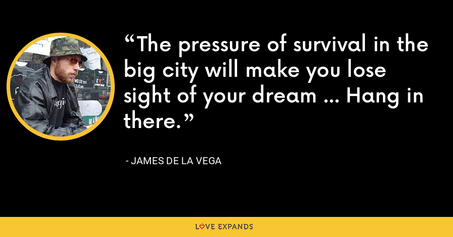 The pressure of survival in the big city will make you lose sight of your dream … Hang in there. - James de la Vega