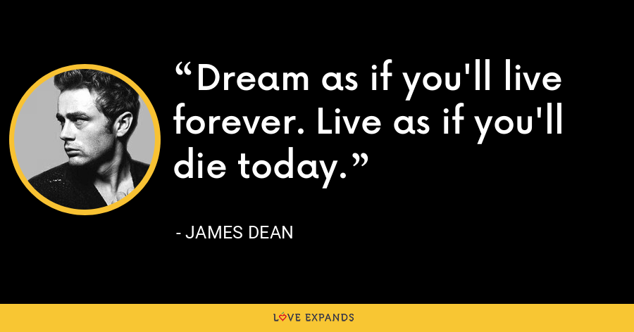 Dream as if you'll live forever. Live as if you'll die today. - James Dean