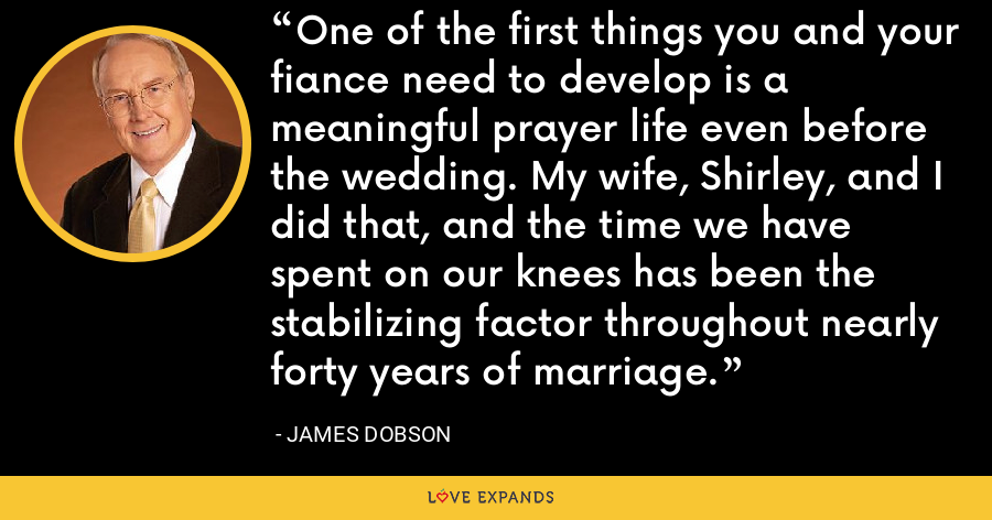 One of the first things you and your fiance need to develop is a meaningful prayer life even before the wedding. My wife, Shirley, and I did that, and the time we have spent on our knees has been the stabilizing factor throughout nearly forty years of marriage. - James Dobson
