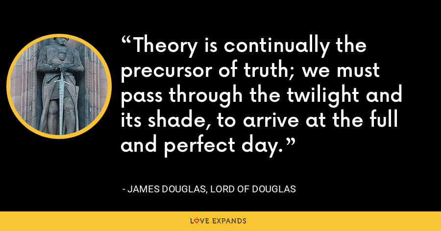 Theory is continually the precursor of truth; we must pass through the twilight and its shade, to arrive at the full and perfect day. - James Douglas, Lord of Douglas