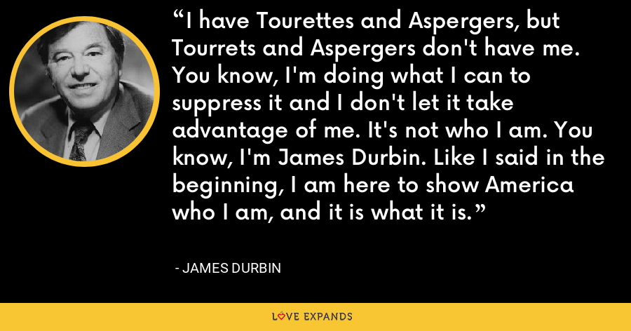 I have Tourettes and Aspergers, but Tourrets and Aspergers don't have me. You know, I'm doing what I can to suppress it and I don't let it take advantage of me. It's not who I am. You know, I'm James Durbin. Like I said in the beginning, I am here to show America who I am, and it is what it is. - James Durbin