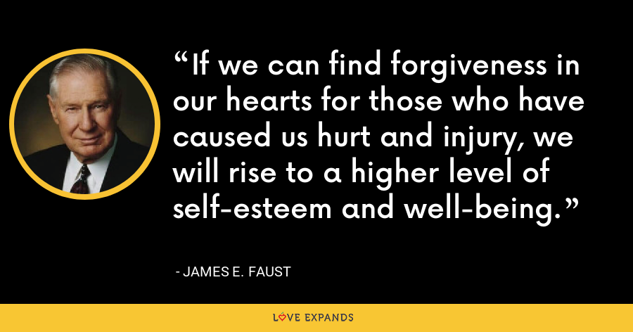 If we can find forgiveness in our hearts for those who have caused us hurt and injury, we will rise to a higher level of self-esteem and well-being. - James E. Faust