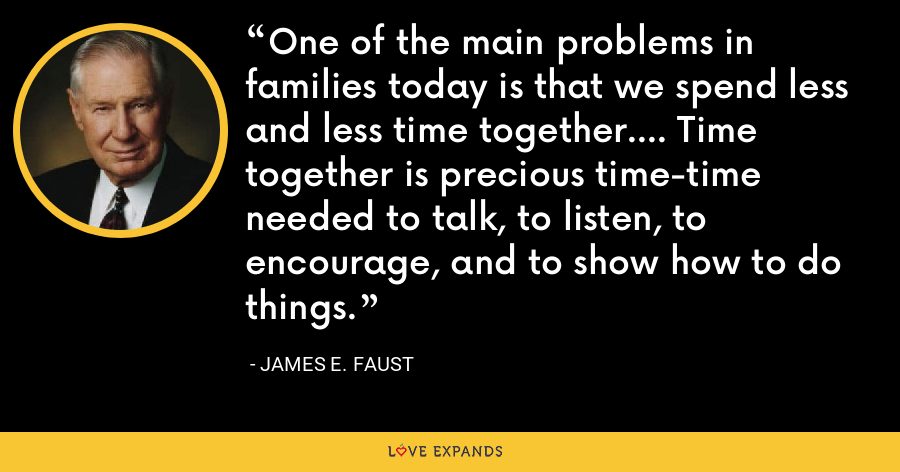 One of the main problems in families today is that we spend less and less time together.... Time together is precious time-time needed to talk, to listen, to encourage, and to show how to do things. - James E. Faust