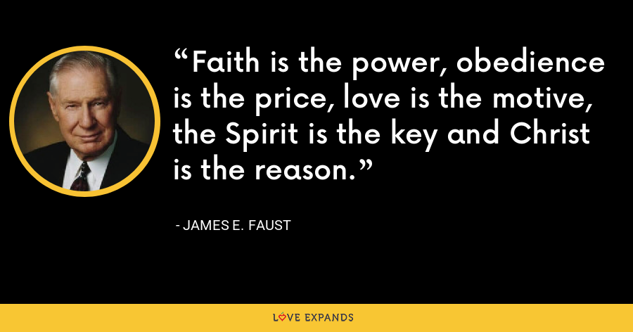 Faith is the power, obedience is the price, love is the motive, the Spirit is the key and Christ is the reason. - James E. Faust