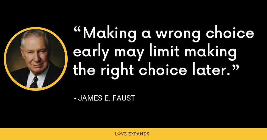 Making a wrong choice early may limit making the right choice later. - James E. Faust