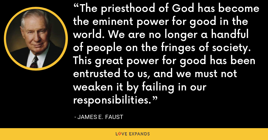 The priesthood of God has become the eminent power for good in the world. We are no longer a handful of people on the fringes of society. This great power for good has been entrusted to us, and we must not weaken it by failing in our responsibilities. - James E. Faust