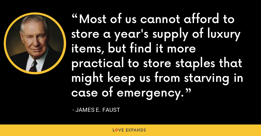 Most of us cannot afford to store a year's supply of luxury items, but find it more practical to store staples that might keep us from starving in case of emergency. - James E. Faust