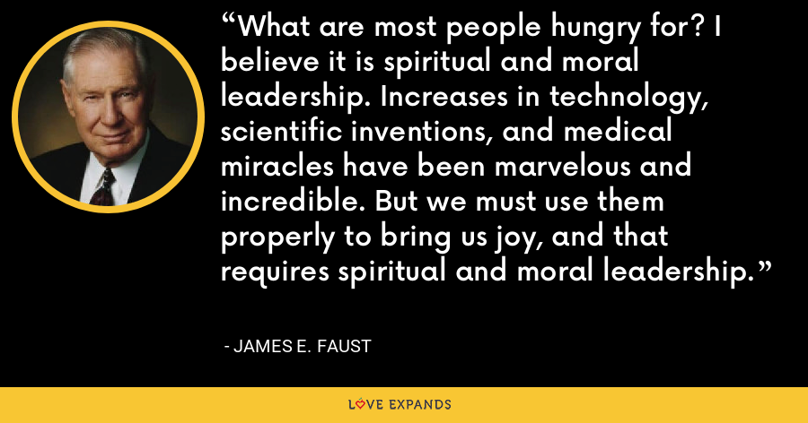 What are most people hungry for? I believe it is spiritual and moral leadership. Increases in technology, scientific inventions, and medical miracles have been marvelous and incredible. But we must use them properly to bring us joy, and that requires spiritual and moral leadership. - James E. Faust