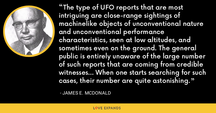 The type of UFO reports that are most intriguing are close-range sightings of machinelike objects of unconventional nature and unconventional performance characteristics, seen at low altitudes, and sometimes even on the ground. The general public is entirely unaware of the large number of such reports that are coming from credible witnesses... When one starts searching for such cases, their number are quite astonishing. - James E. McDonald