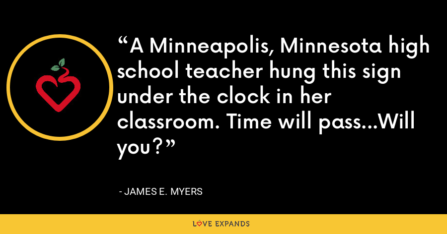 A Minneapolis, Minnesota high school teacher hung this sign under the clock in her classroom. Time will pass...Will you? - James E. Myers