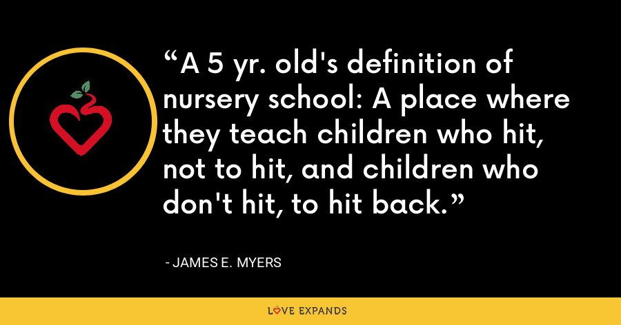 A 5 yr. old's definition of nursery school: A place where they teach children who hit, not to hit, and children who don't hit, to hit back. - James E. Myers