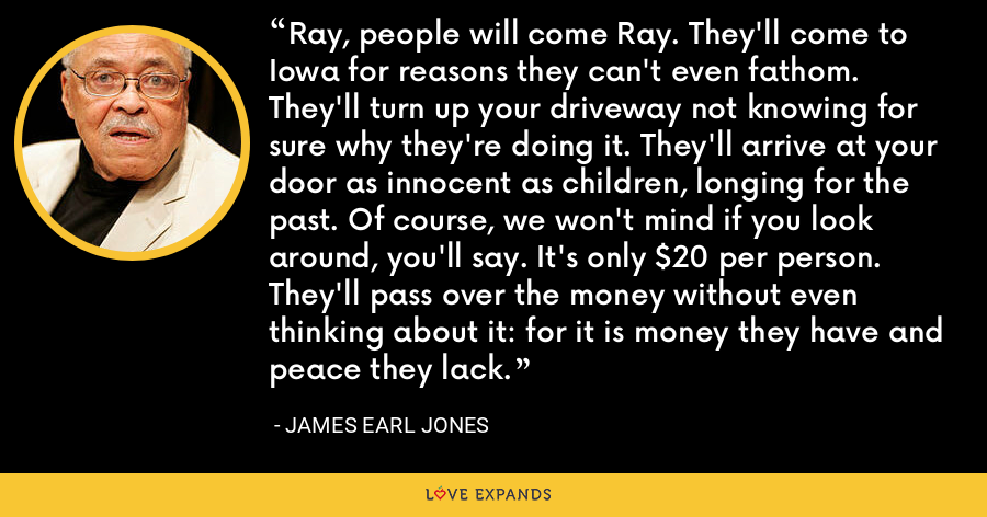 Ray, people will come Ray. They'll come to Iowa for reasons they can't even fathom. They'll turn up your driveway not knowing for sure why they're doing it. They'll arrive at your door as innocent as children, longing for the past. Of course, we won't mind if you look around, you'll say. It's only $20 per person. They'll pass over the money without even thinking about it: for it is money they have and peace they lack. - James Earl Jones