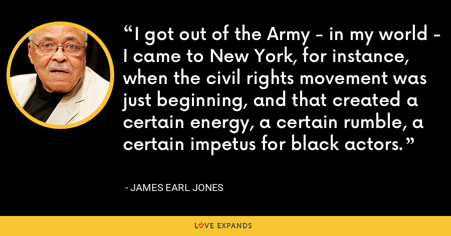 I got out of the Army - in my world - I came to New York, for instance, when the civil rights movement was just beginning, and that created a certain energy, a certain rumble, a certain impetus for black actors. - James Earl Jones