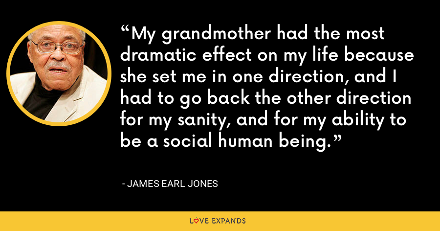 My grandmother had the most dramatic effect on my life because she set me in one direction, and I had to go back the other direction for my sanity, and for my ability to be a social human being. - James Earl Jones