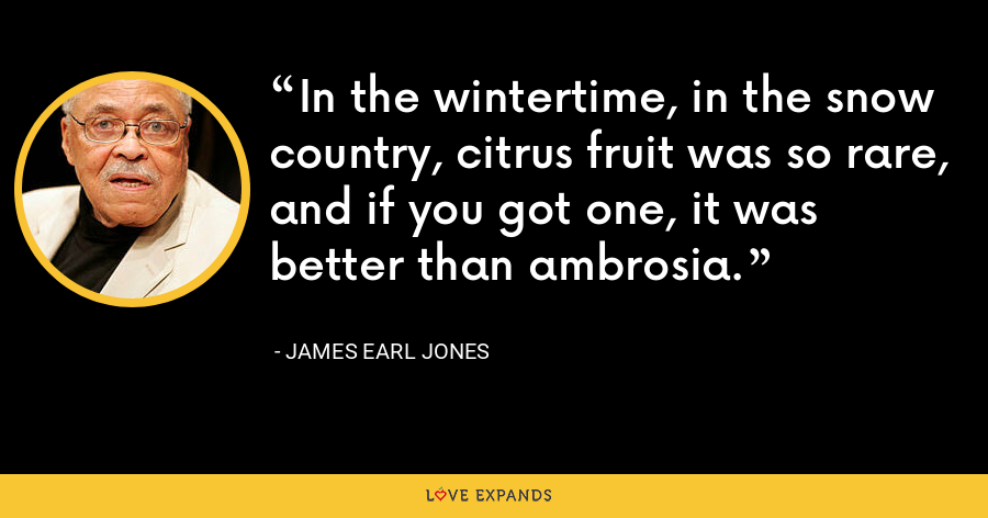 In the wintertime, in the snow country, citrus fruit was so rare, and if you got one, it was better than ambrosia. - James Earl Jones