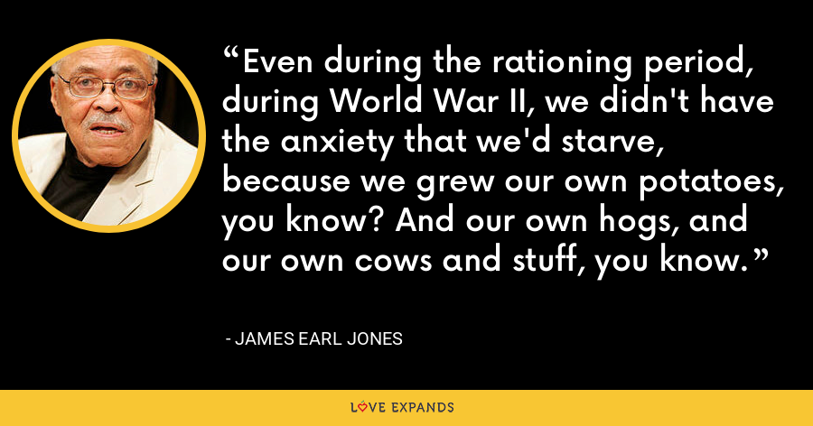 Even during the rationing period, during World War II, we didn't have the anxiety that we'd starve, because we grew our own potatoes, you know? And our own hogs, and our own cows and stuff, you know. - James Earl Jones