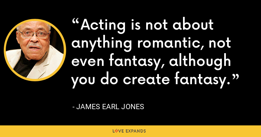 Acting is not about anything romantic, not even fantasy, although you do create fantasy. - James Earl Jones