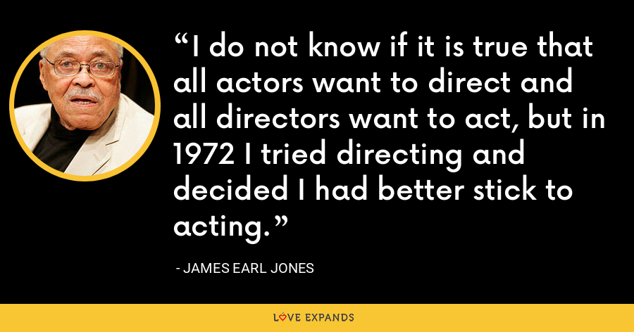 I do not know if it is true that all actors want to direct and all directors want to act, but in 1972 I tried directing and decided I had better stick to acting. - James Earl Jones