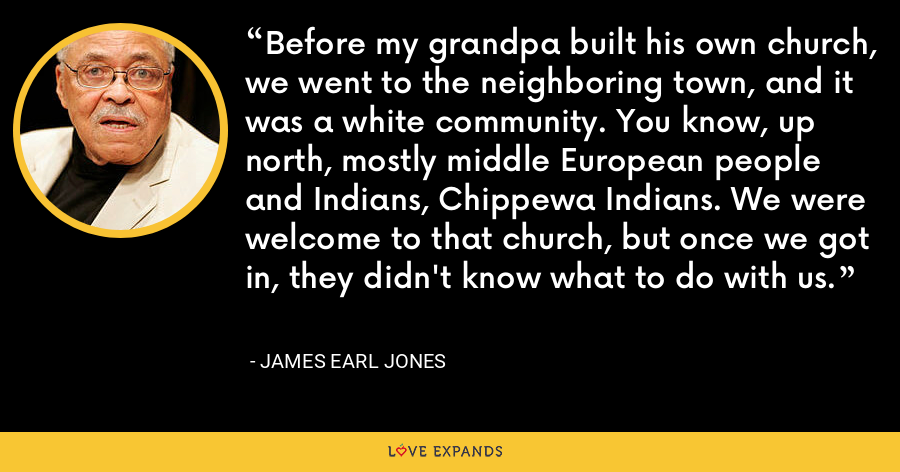 Before my grandpa built his own church, we went to the neighboring town, and it was a white community. You know, up north, mostly middle European people and Indians, Chippewa Indians. We were welcome to that church, but once we got in, they didn't know what to do with us. - James Earl Jones