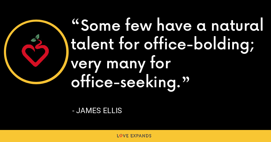 Some few have a natural talent for office-bolding; very many for office-seeking. - James Ellis