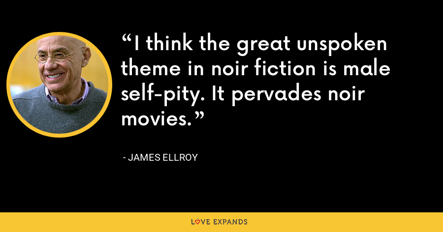 I think the great unspoken theme in noir fiction is male self-pity. It pervades noir movies. - James Ellroy