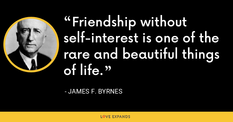 Friendship without self-interest is one of the rare and beautiful things of life. - James F. Byrnes
